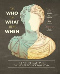 Cover image for The who, the what, and the when : : 65 artists illustrate the secret sidekicks of history
