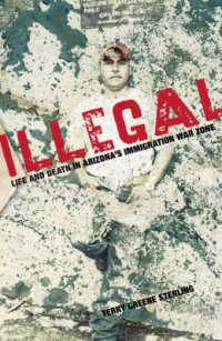Cover image for Illegal : : life and death in Arizona's immigration war zone