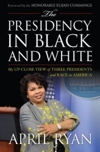 Cover image for The presidency in black and white : : my up-close view of three presidents and race in America
