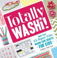 Cover image for Totally washi! : : more than 45 super cute washi tape crafts for kids