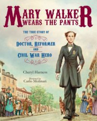 Cover image for Mary Walker wears the pants : : the true story of the doctor, reformer, and Civil War hero
