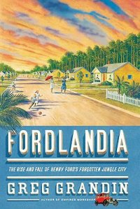 Cover image for Fordlandia : : the rise and fall of Henry Ford's forgotten jungle city