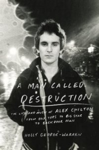 Cover image for A man called destruction : : the life and music of Alex Chilton, from Box Tops to Big Star to backdoor man