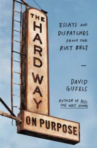 Cover image for The hard way on purpose : : essays and dispatches from the Rust Belt