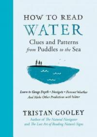 Cover image for How to read water : : clues and patterns from puddles to the sea : learn to gauge depth, navigate, forecast weather and make other predictions with water