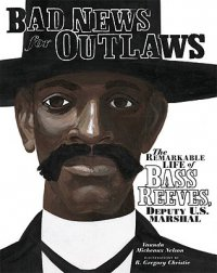 Cover image for Bad news for outlaws : : the remarkable life of Bass Reeves, deputy U.S. Marshall