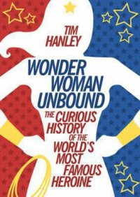 Cover image for Wonder Woman Unbound : : the Curious History of the World's Most Famous Heroine