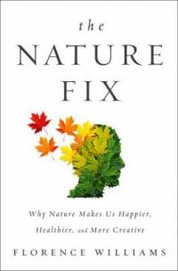 Cover image for The nature fix : : why nature makes us happier, healthier, and more creative