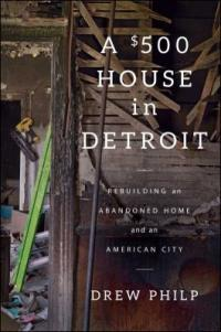 Cover image for A $500 house in Detroit : : rebuilding an abandoned home and an American city