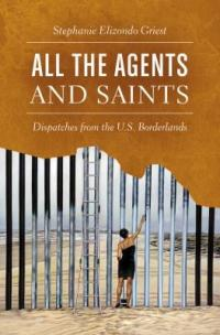 Cover image for All the agents and saints : : dispatches from the U.S. borderlands