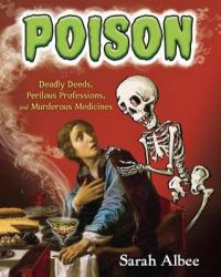 Cover image for Poison : : deadly deeds, perilous professions, and murderous medicines