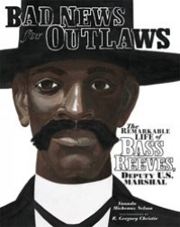 Cover image for Bad news for outlaws : the remarkable life of Bass Reeves, deputy U.S. marshall