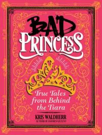 Cover image for Bad princess : : true tales from behind the tiara