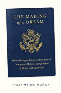 Cover image for The making of a dream : : how a group of young undocumented immigrants helped change what it means to be American