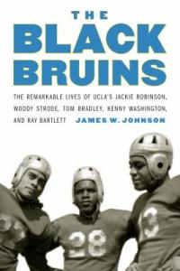 Cover image for The Black Bruins : : the remarkable lives of UCLA's Jackie Robinson, Woody Strode, Tom Bradley, Kenny Washington, and Ray Bartlett