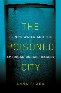 Cover image for The poisoned city : : Flint's water and the American urban tragedy