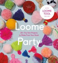 Cover image for Loome party : : 20+ tiny yarn projects to make from your stash