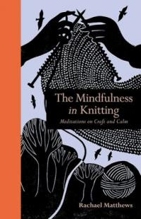 Cover image for The mindfulness in knitting : : meditations on craft and calm