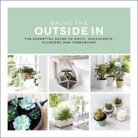 Cover image for Bring the outside in : : the essential guide to cacti, succulents, planters and terrariums