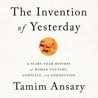 Cover image for The invention of yesterday : : a 50,000-year history of human culture, conflict, and connection