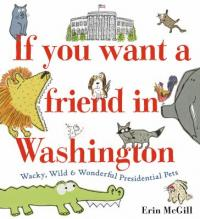 Cover image for If you want a friend in Washington : : wacky, wild & wonderful presidential pets