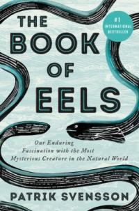 Cover image for The book of eels : : our enduring fascination with the most mysterious creature in the natural world