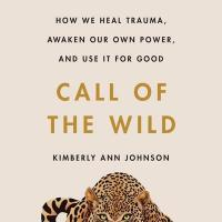 Cover image for Call of the wild : : how we heal trauma, awaken our own power, and use it for good