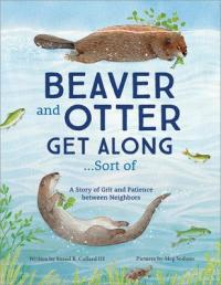 Cover image for Beaver and otter get along...sort of : : a story of grit and patience between neighbors